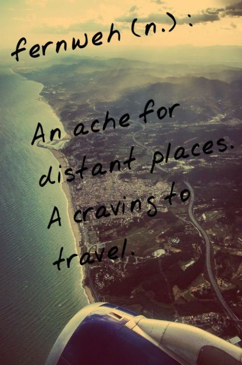 Fernweh - An ache for distant places. A craving to travel.